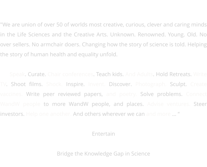 "OUR FELLOWS   ""We are union of over 50 of worlds most creative, curious, clever and caring minds in the Life Sciences and the Creative Arts. Unknown. Renowned. Young. Old. No over sellers. No armchair doers. Changing how the story of science is told. Helping the story of human health and equality unfold.   We Speak. Curate. Chair conferences. Teach kids. And Adults. Hold Retreats. Write TV. Shoot films. Shock. Inspire. Invent. Discover. Photograph. Sculpt. Create vaccines. Write peer reviewed papers, and poetry. Solve problems. Connect WandW people to more WandW people, and places. Advise ventures. Steer investors. Help one another. And others wherever we can and more … ""  Entertain Connect with Creativity Bridge the Knowledge Gap in Science  Leave the World a slightly more Weird and Wonderful Place"